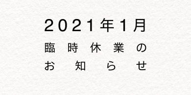 2021年1月臨時休業のお知らせ