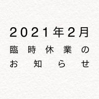2021年2月臨時休業のお知らせ
