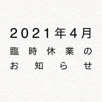 2021年4月臨時休業のお知らせ