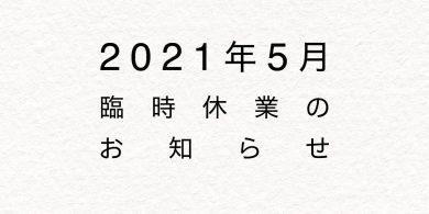 2021年5月臨時休業のお知らせ