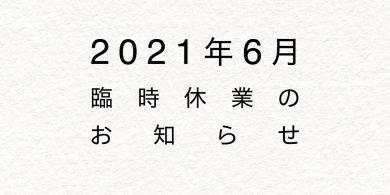 2021年6月臨時休業のお知らせ
