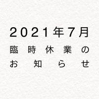 2021年7月臨時休業のお知らせ