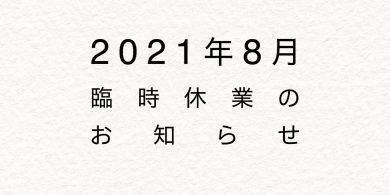 2021年8月臨時休業のお知らせ